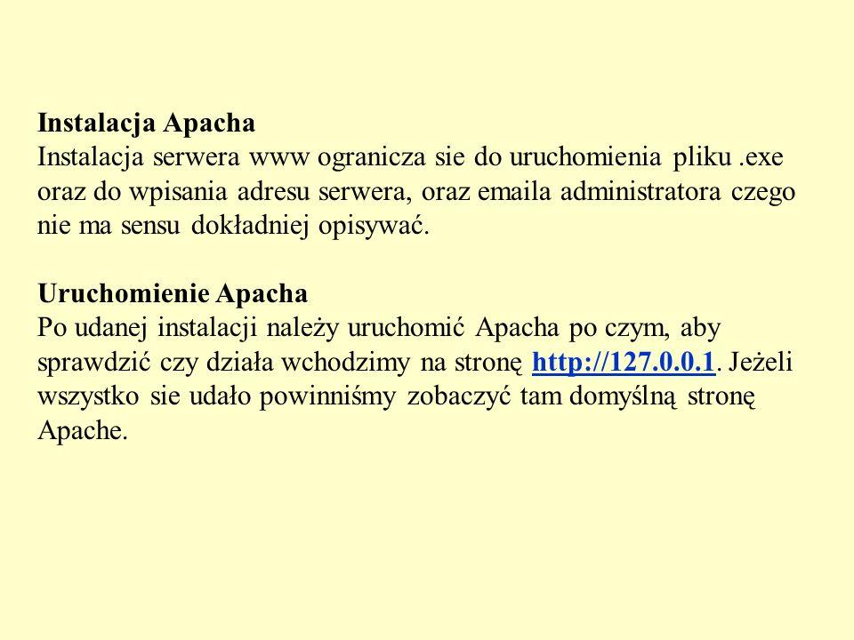 Instalacja Apacha Instalacja serwera www ogranicza sie do uruchomienia pliku .exe oraz do wpisania adresu serwera, oraz emaila administratora czego nie ma sensu dokładniej opisywać.