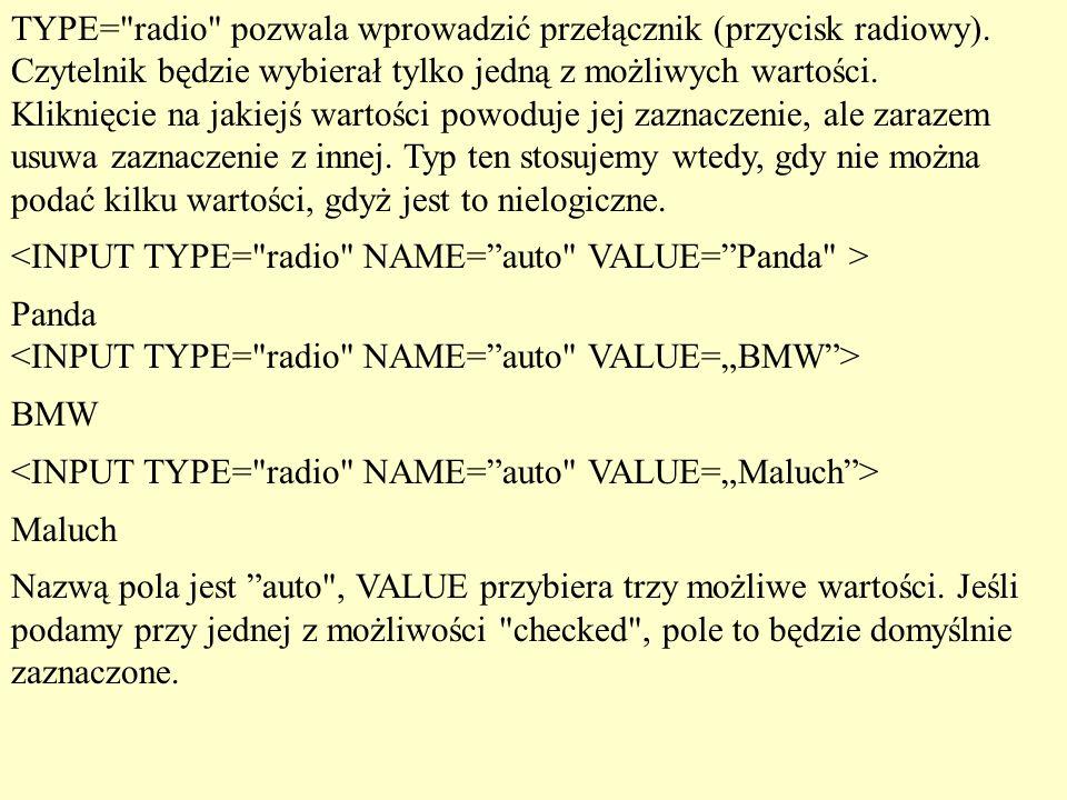 TYPE= radio pozwala wprowadzić przełącznik (przycisk radiowy)