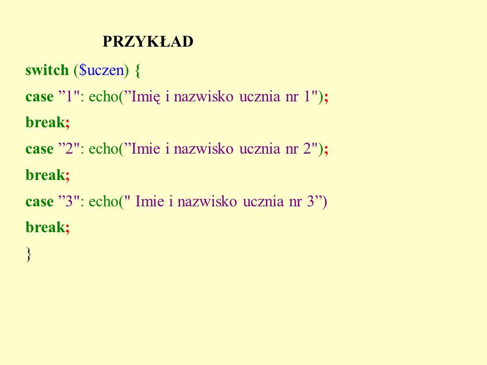 PRZYKŁAD switch ($uczen) { case 1 : echo( Imię i nazwisko ucznia nr 1 ); break; case 2 : echo( Imie i nazwisko ucznia nr 2 );