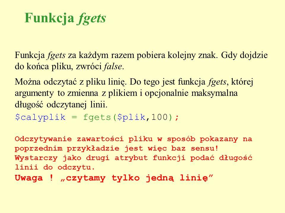 Funkcja fgets Funkcja fgets za każdym razem pobiera kolejny znak. Gdy dojdzie do końca pliku, zwróci false.