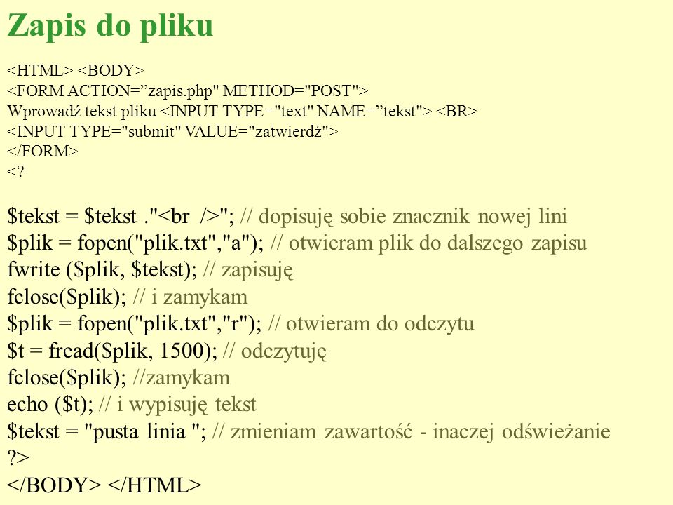 Zapis do pliku <HTML> <BODY> <FORM ACTION= zapis.php METHOD= POST > Wprowadź tekst pliku <INPUT TYPE= text NAME= tekst > <BR>