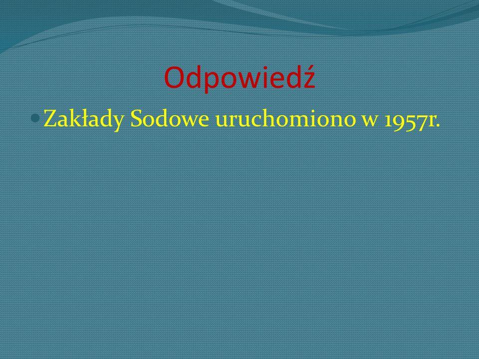 Odpowiedź Zakłady Sodowe uruchomiono w 1957r.
