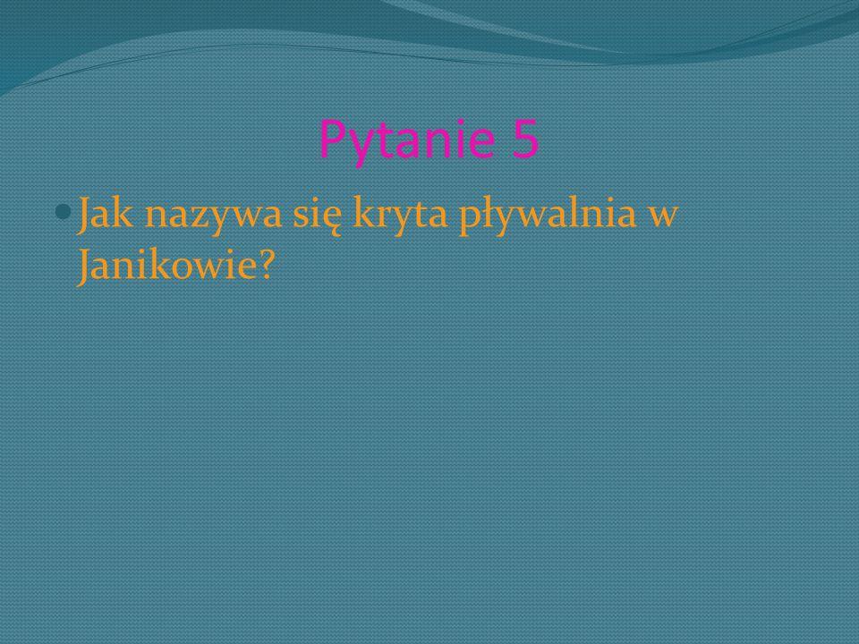 Pytanie 5 Jak nazywa się kryta pływalnia w Janikowie