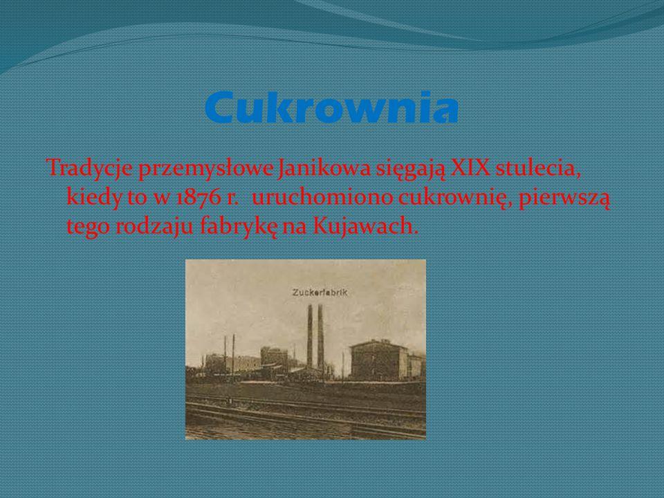 Cukrownia Tradycje przemysłowe Janikowa sięgają XIX stulecia, kiedy to w 1876 r.