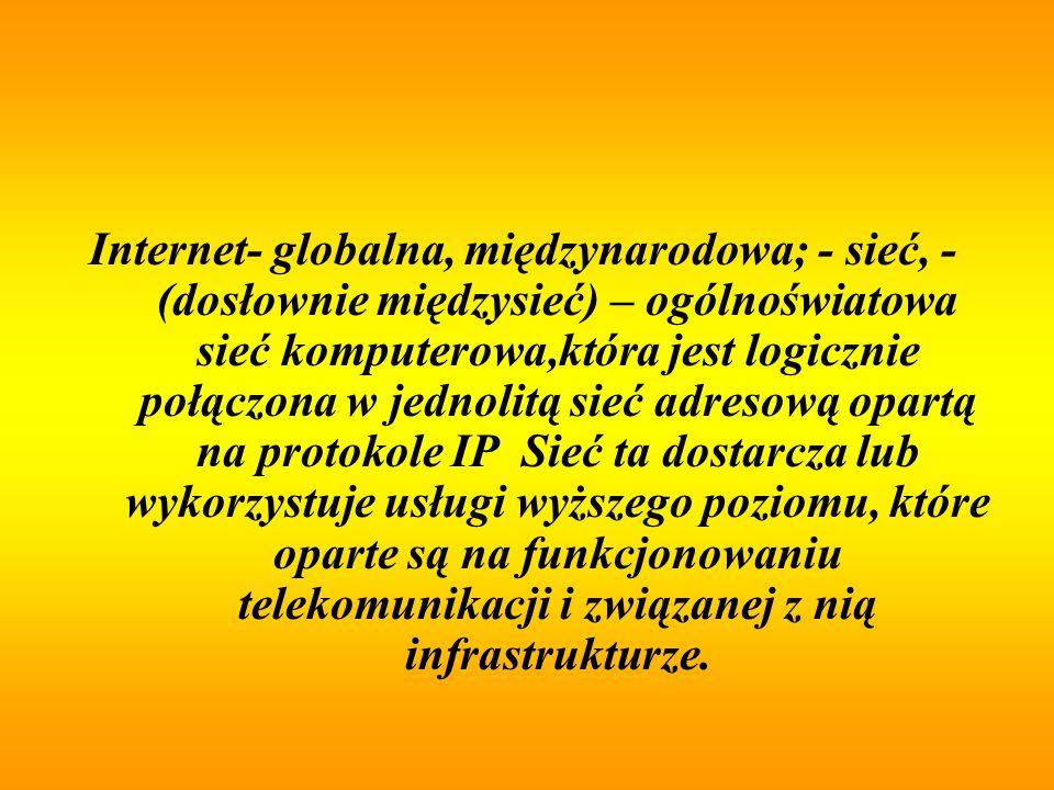 Internet- globalna, międzynarodowa; - sieć, -(dosłownie międzysieć) – ogólnoświatowa sieć komputerowa,która jest logicznie połączona w jednolitą sieć adresową opartą na protokole IP Sieć ta dostarcza lub wykorzystuje usługi wyższego poziomu, które oparte są na funkcjonowaniu telekomunikacji i związanej z nią infrastrukturze.