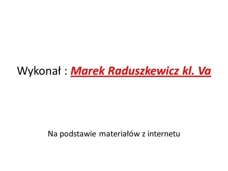 Wykonał : Marek Raduszkewicz kl. Va Na podstawie materiałów z internetu