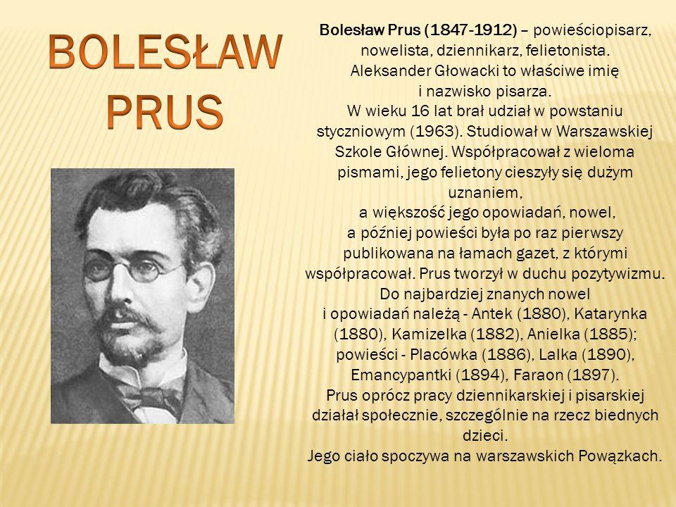 BOLESŁAW PRUS Bolesław Prus (1847-1912) – powieściopisarz, nowelista, dziennikarz, felietonista.