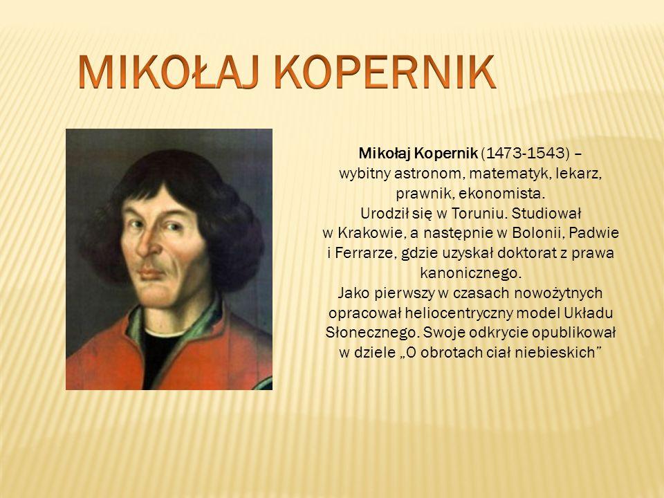 MIKOŁAJ KOPERNIK Mikołaj Kopernik (1473-1543) – wybitny astronom, matematyk, lekarz, prawnik, ekonomista.