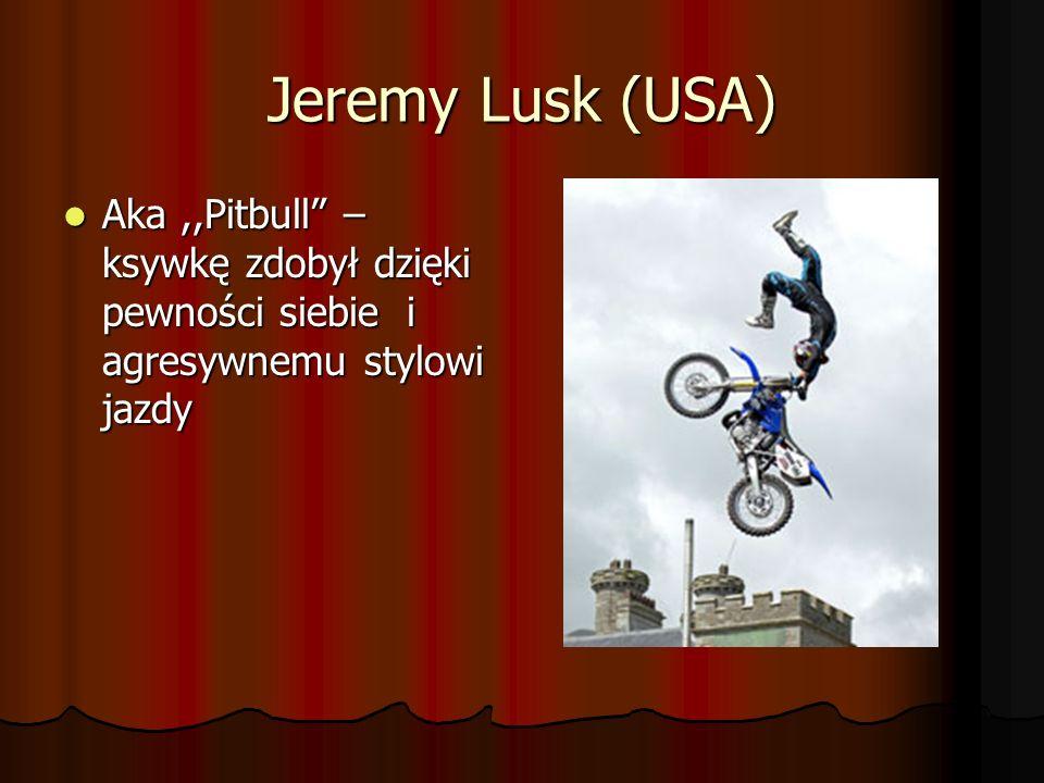 Jeremy Lusk (USA) Aka ,,Pitbull – ksywkę zdobył dzięki pewności siebie i agresywnemu stylowi jazdy.