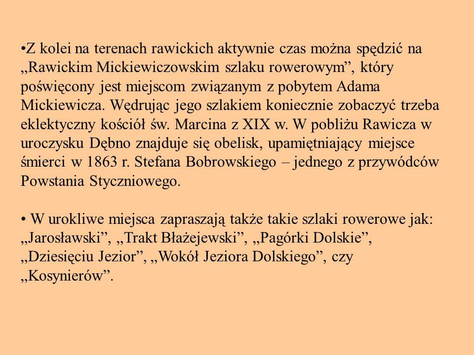 """•Z kolei na terenach rawickich aktywnie czas można spędzić na """"Rawickim Mickiewiczowskim szlaku rowerowym , który poświęcony jest miejscom związanym z pobytem Adama Mickiewicza. Wędrując jego szlakiem koniecznie zobaczyć trzeba eklektyczny kościół św. Marcina z XIX w. W pobliżu Rawicza w uroczysku Dębno znajduje się obelisk, upamiętniający miejsce śmierci w 1863 r. Stefana Bobrowskiego – jednego z przywódców Powstania Styczniowego."""