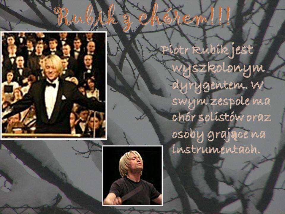 Rubik z chórem!!!Piotr Rubik jest wyszkolonym dyrygentem. W swym zespole ma chór solistów oraz osoby grające na instrumentach.