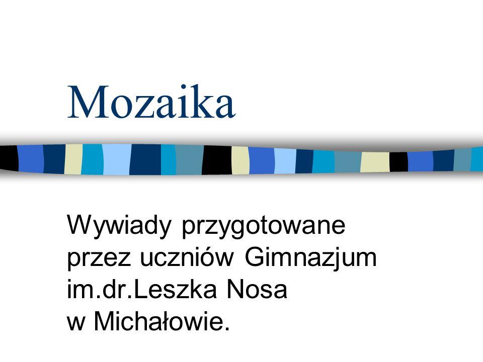 MozaikaWywiady przygotowane przez uczniów Gimnazjum im.dr.Leszka Nosa w Michałowie.