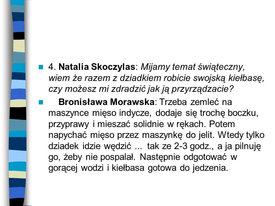 4. Natalia Skoczylas: Mijamy temat świąteczny, wiem że razem z dziadkiem robicie swojską kiełbasę, czy możesz mi zdradzić jak ją przyrządzacie