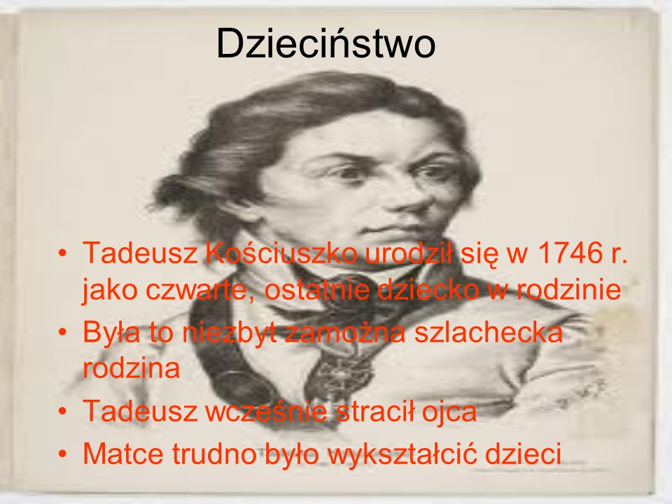 Dzieciństwo Tadeusz Kościuszko urodził się w 1746 r. jako czwarte, ostatnie dziecko w rodzinie. Była to niezbyt zamożna szlachecka rodzina.