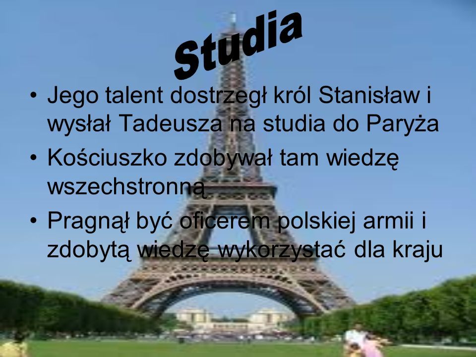 Studia Jego talent dostrzegł król Stanisław i wysłał Tadeusza na studia do Paryża. Kościuszko zdobywał tam wiedzę wszechstronną.