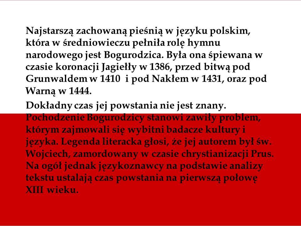 Najstarszą zachowaną pieśnią w języku polskim, która w średniowieczu pełniła rolę hymnu narodowego jest Bogurodzica. Była ona śpiewana w czasie koronacji Jagiełły w 1386, przed bitwą pod Grunwaldem w 1410 i pod Nakłem w 1431, oraz pod Warną w 1444.