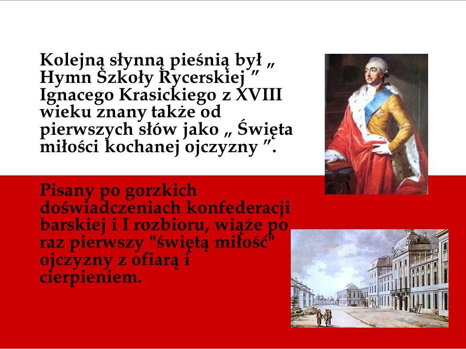 """Kolejną słynną pieśnią był """" Hymn Szkoły Rycerskiej Ignacego Krasickiego z XVIII wieku znany także od pierwszych słów jako """" Święta miłości kochanej ojczyzny ."""
