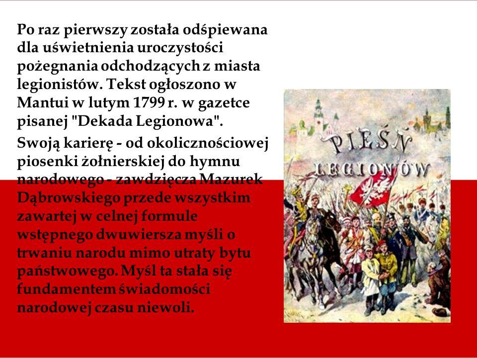 Po raz pierwszy została odśpiewana dla uświetnienia uroczystości pożegnania odchodzących z miasta legionistów. Tekst ogłoszono w Mantui w lutym 1799 r. w gazetce pisanej Dekada Legionowa .
