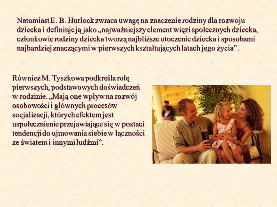 """Natomiast E. B. Hurlock zwraca uwagę na znaczenie rodziny dla rozwoju dziecka i definiuje ją jako """"najważniejszy element więzi społecznych dziecka, członkowie rodziny dziecka tworzą najbliższe otoczenie dziecka i sposobami najbardziej znaczącymi w pierwszych kształtujących latach jego życia ."""