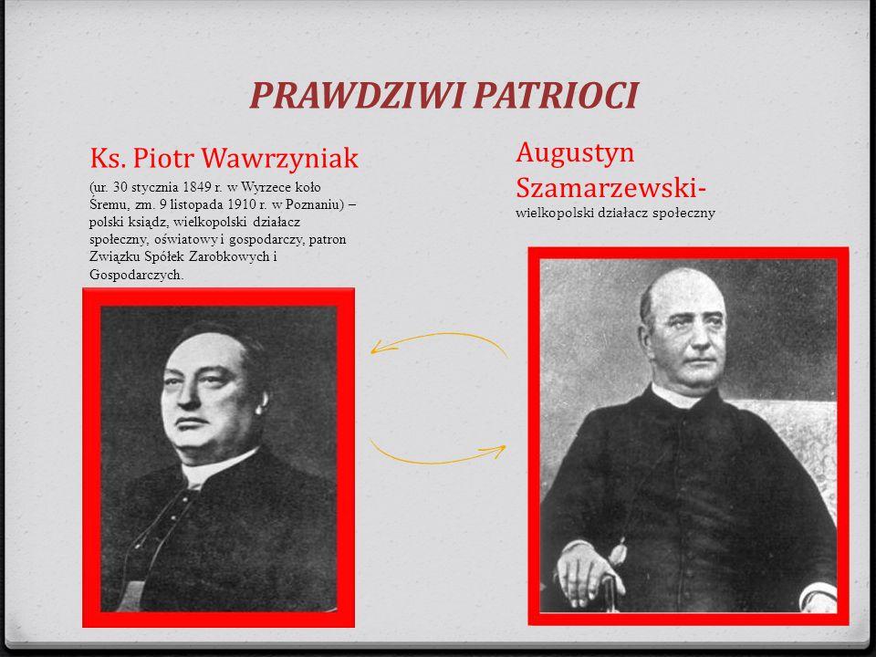PRAWDZIWI PATRIOCI Augustyn Szamarzewski- wielkopolski działacz społeczny. Ks. Piotr Wawrzyniak.