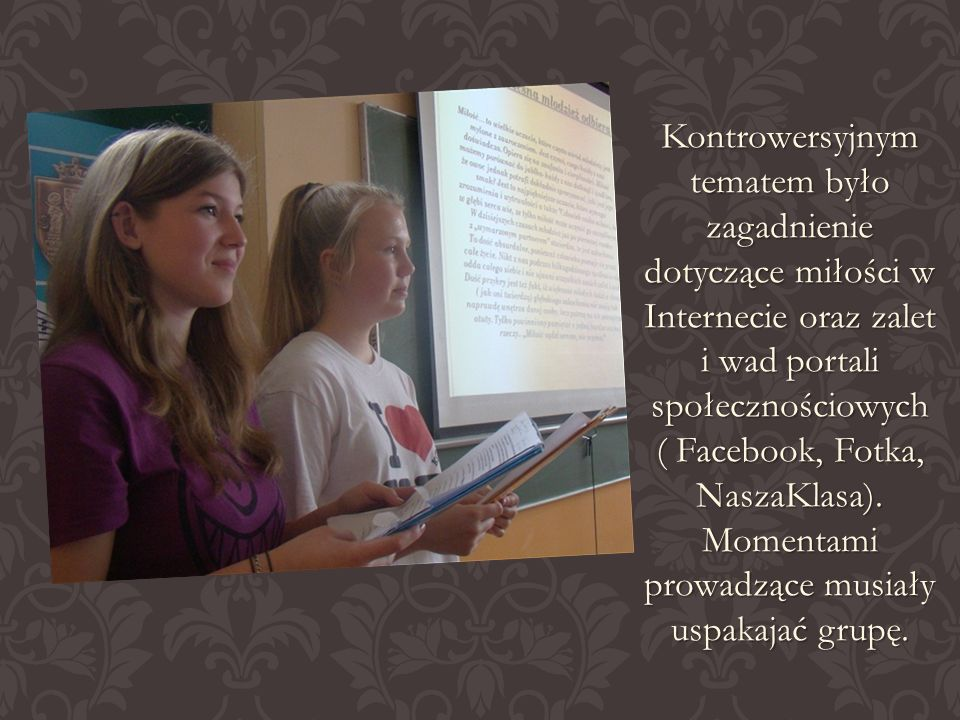 Kontrowersyjnym tematem było zagadnienie dotyczące miłości w Internecie oraz zalet i wad portali społecznościowych ( Facebook, Fotka, NaszaKlasa).