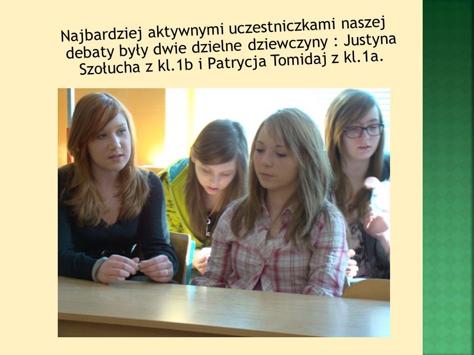Najbardziej aktywnymi uczestniczkami naszej debaty były dwie dzielne dziewczyny : Justyna Szołucha z kl.1b i Patrycja Tomidaj z kl.1a.