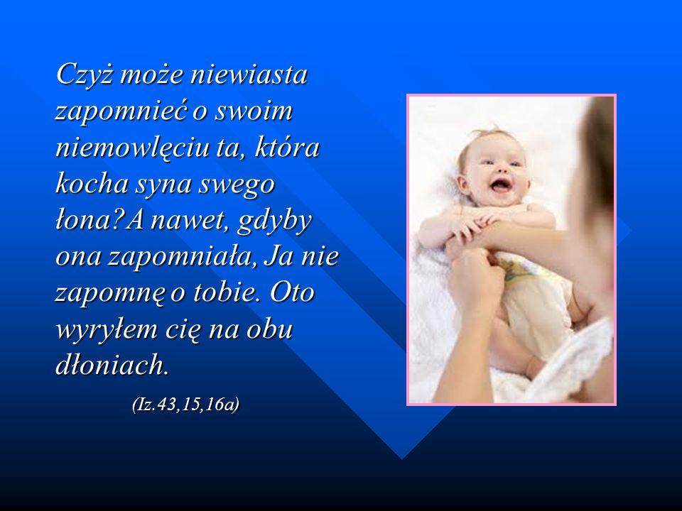 Czyż może niewiasta zapomnieć o swoim niemowlęciu ta, która kocha syna swego łona A nawet, gdyby ona zapomniała, Ja nie zapomnę o tobie.