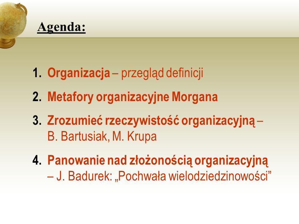 Agenda:Organizacja – przegląd definicji. Metafory organizacyjne Morgana. Zrozumieć rzeczywistość organizacyjną – B. Bartusiak, M. Krupa.