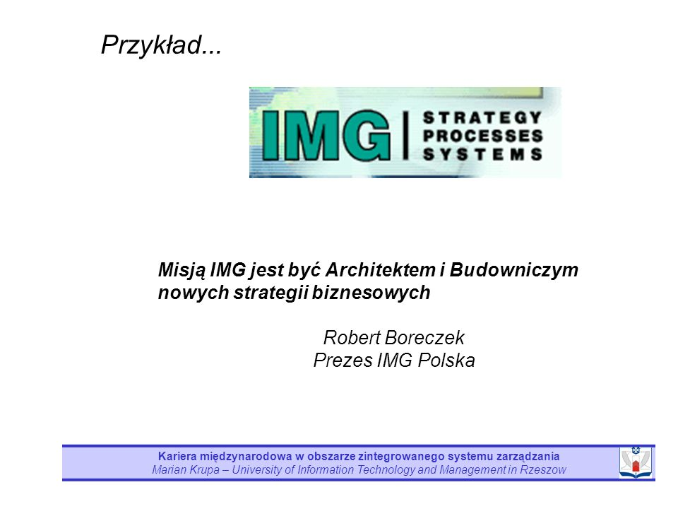 Przykład... Misją IMG jest być Architektem i Budowniczym nowych strategii biznesowych. Robert Boreczek Prezes IMG Polska.
