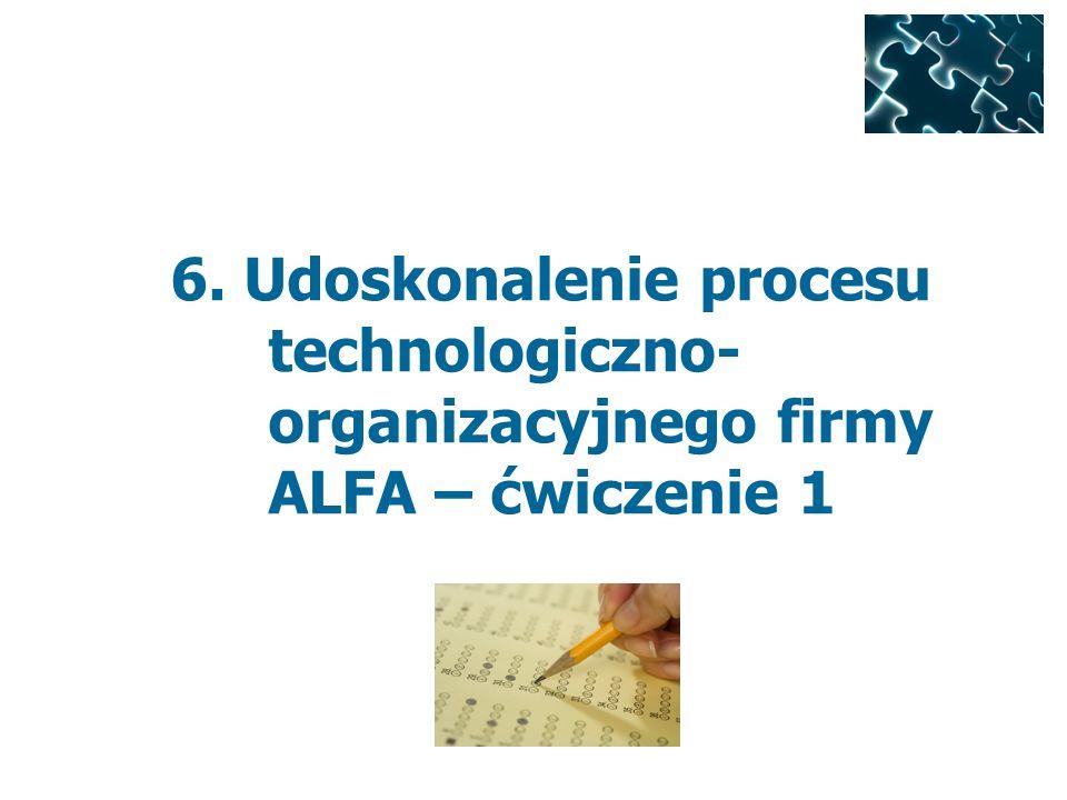 6. Udoskonalenie procesu technologiczno-organizacyjnego firmy ALFA – ćwiczenie 1