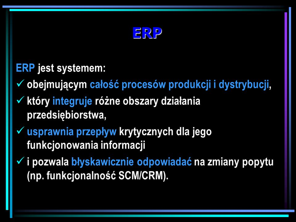 ERP ERP jest systemem: obejmującym całość procesów produkcji i dystrybucji, który integruje różne obszary działania przedsiębiorstwa,