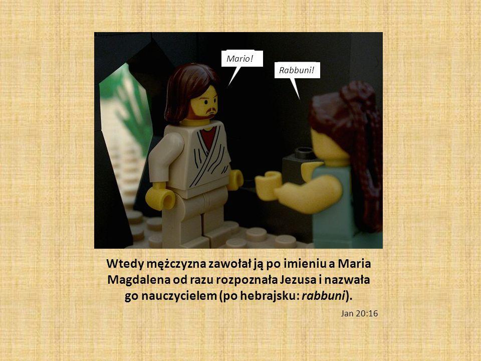 Mario! Rabbuni! Wtedy mężczyzna zawołał ją po imieniu a Maria Magdalena od razu rozpoznała Jezusa i nazwała go nauczycielem (po hebrajsku: rabbuni).