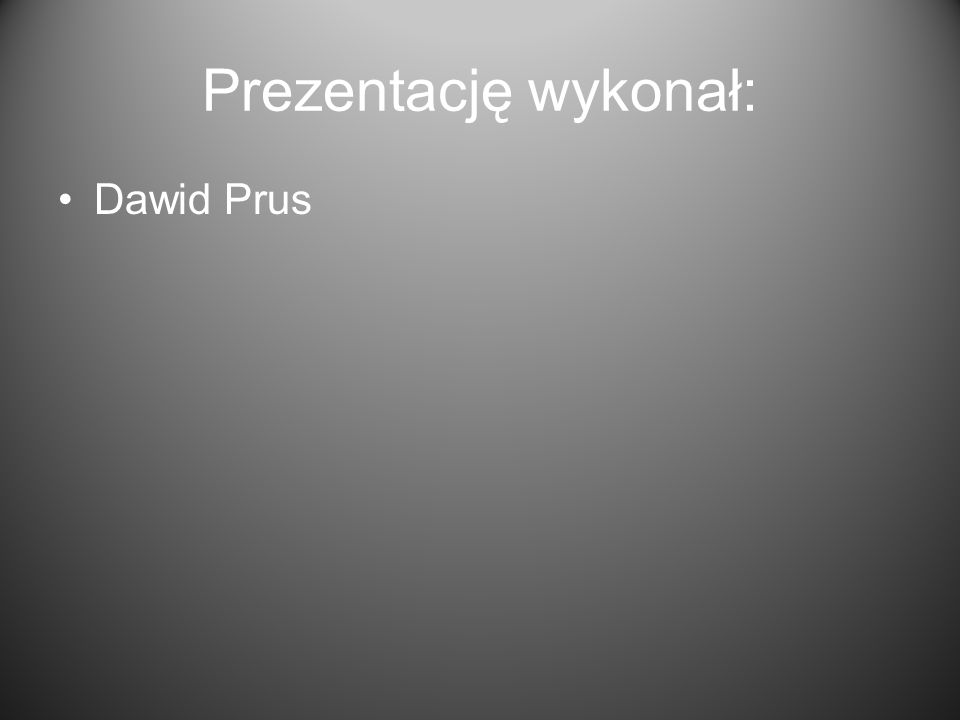 Prezentację wykonał: Dawid Prus