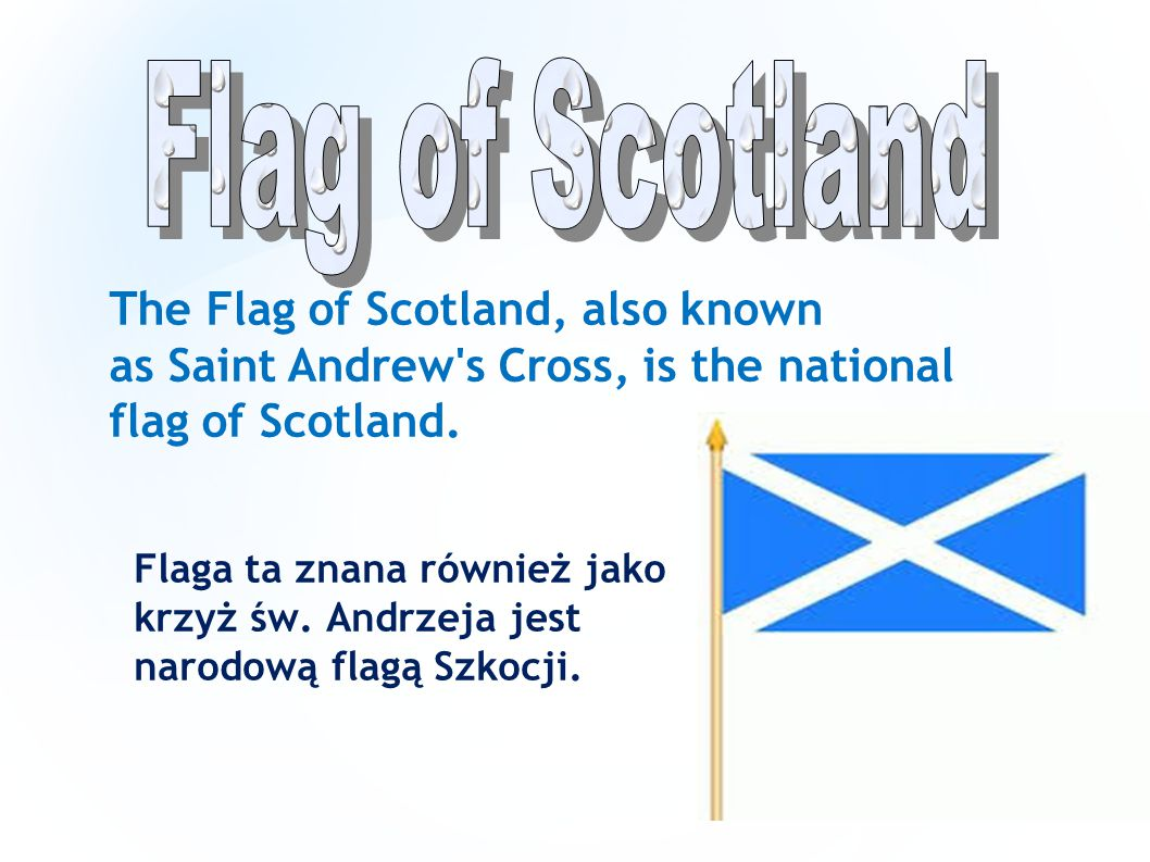 Flag of Scotland The Flag of Scotland, also known as Saint Andrew s Cross, is the national flag of Scotland.