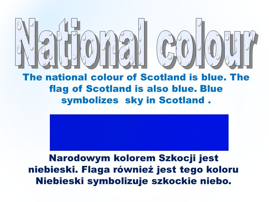 National colour The national colour of Scotland is blue. The flag of Scotland is also blue. Blue symbolizes sky in Scotland .