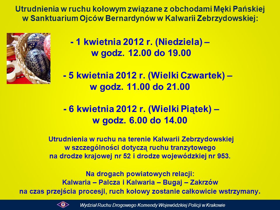 Utrudnienia w ruchu kołowym związane z obchodami Męki Pańskiej w Sanktuarium Ojców Bernardynów w Kalwarii Zebrzydowskiej: - 1 kwietnia 2012 r. (Niedziela) – w godz. 12.00 do 19.00 - 5 kwietnia 2012 r. (Wielki Czwartek) – w godz. 11.00 do 21.00 - 6 kwietnia 2012 r. (Wielki Piątek) – w godz. 6.00 do 14.00 Utrudnienia w ruchu na terenie Kalwarii Zebrzydowskiej w szczególności dotyczą ruchu tranzytowego na drodze krajowej nr 52 i drodze wojewódzkiej nr 953. Na drogach powiatowych relacji: Kalwaria – Palcza i Kalwaria – Bugaj – Zakrzów na czas przejścia procesji, ruch kołowy zostanie całkowicie wstrzymany.