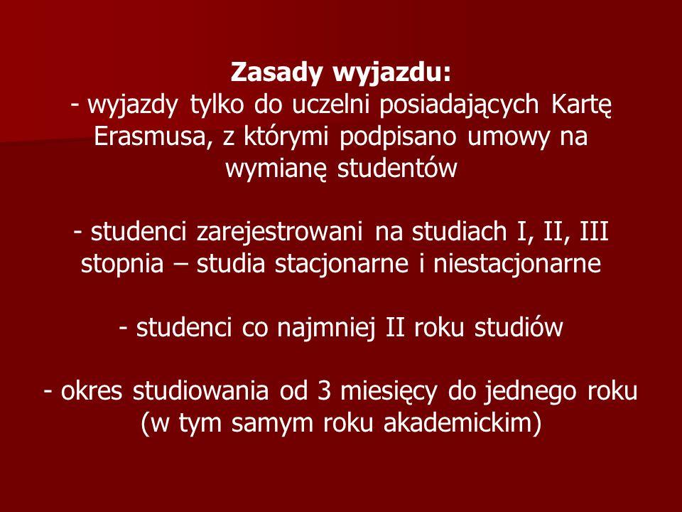 Zasady wyjazdu: - wyjazdy tylko do uczelni posiadających Kartę Erasmusa, z którymi podpisano umowy na wymianę studentów - studenci zarejestrowani na studiach I, II, III stopnia – studia stacjonarne i niestacjonarne - studenci co najmniej II roku studiów - okres studiowania od 3 miesięcy do jednego roku (w tym samym roku akademickim)