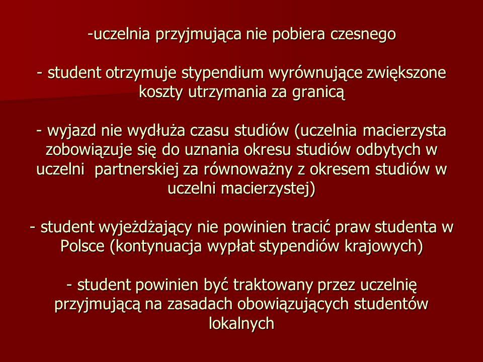 uczelnia przyjmująca nie pobiera czesnego - student otrzymuje stypendium wyrównujące zwiększone koszty utrzymania za granicą - wyjazd nie wydłuża czasu studiów (uczelnia macierzysta zobowiązuje się do uznania okresu studiów odbytych w uczelni partnerskiej za równoważny z okresem studiów w uczelni macierzystej) - student wyjeżdżający nie powinien tracić praw studenta w Polsce (kontynuacja wypłat stypendiów krajowych) - student powinien być traktowany przez uczelnię przyjmującą na zasadach obowiązujących studentów lokalnych