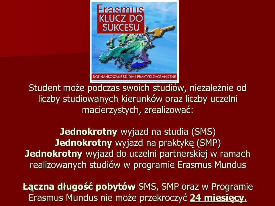 Student może podczas swoich studiów, niezależnie od liczby studiowanych kierunków oraz liczby uczelni macierzystych, zrealizować: Jednokrotny wyjazd na studia (SMS) Jednokrotny wyjazd na praktykę (SMP) Jednokrotny wyjazd do uczelni partnerskiej w ramach realizowanych studiów w programie Erasmus Mundus Łączna długość pobytów SMS, SMP oraz w Programie Erasmus Mundus nie może przekroczyć 24 miesięcy.