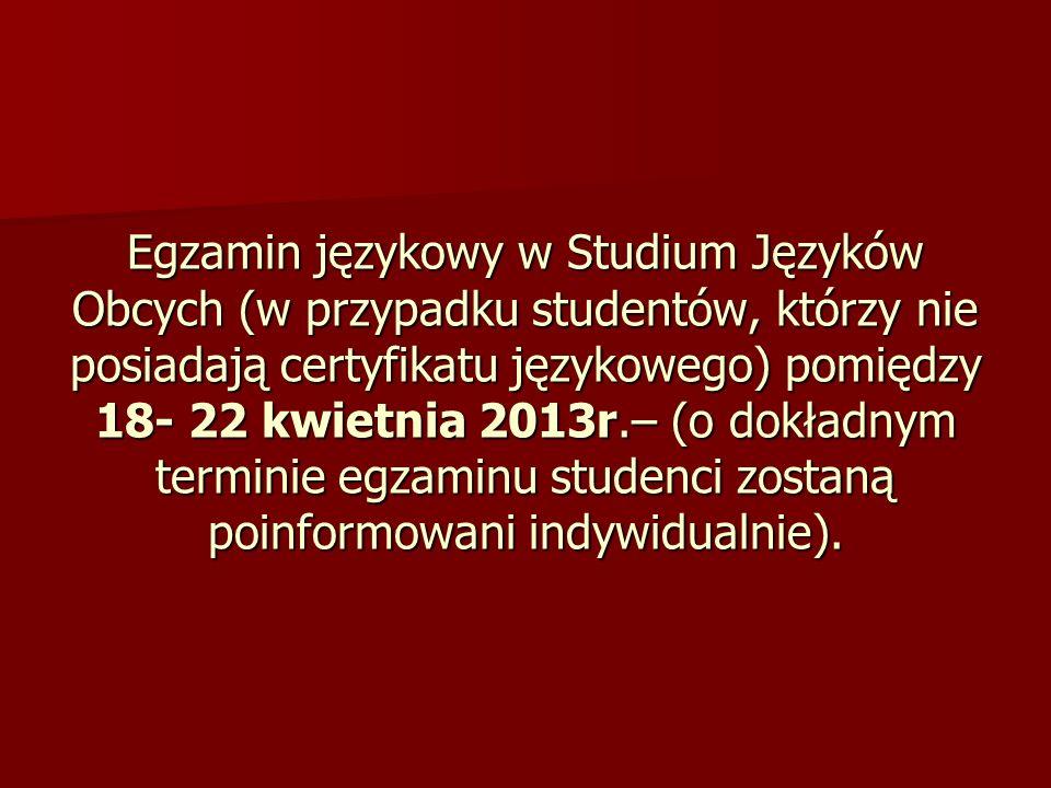 Egzamin językowy w Studium Języków Obcych (w przypadku studentów, którzy nie posiadają certyfikatu językowego) pomiędzy 18- 22 kwietnia 2013r.– (o dokładnym terminie egzaminu studenci zostaną poinformowani indywidualnie).