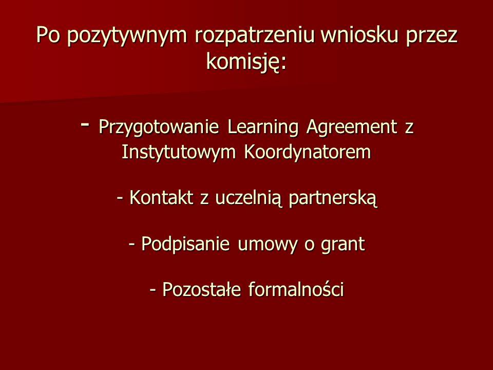 Po pozytywnym rozpatrzeniu wniosku przez komisję: - Przygotowanie Learning Agreement z Instytutowym Koordynatorem - Kontakt z uczelnią partnerską - Podpisanie umowy o grant - Pozostałe formalności