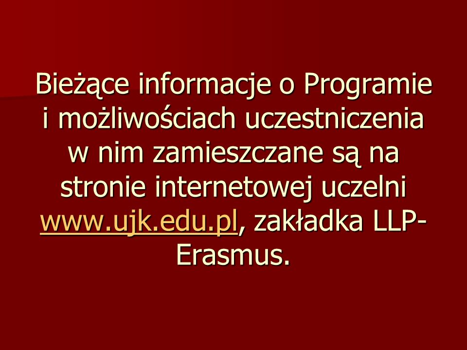 Bieżące informacje o Programie i możliwościach uczestniczenia w nim zamieszczane są na stronie internetowej uczelni www.ujk.edu.pl, zakładka LLP- Erasmus.