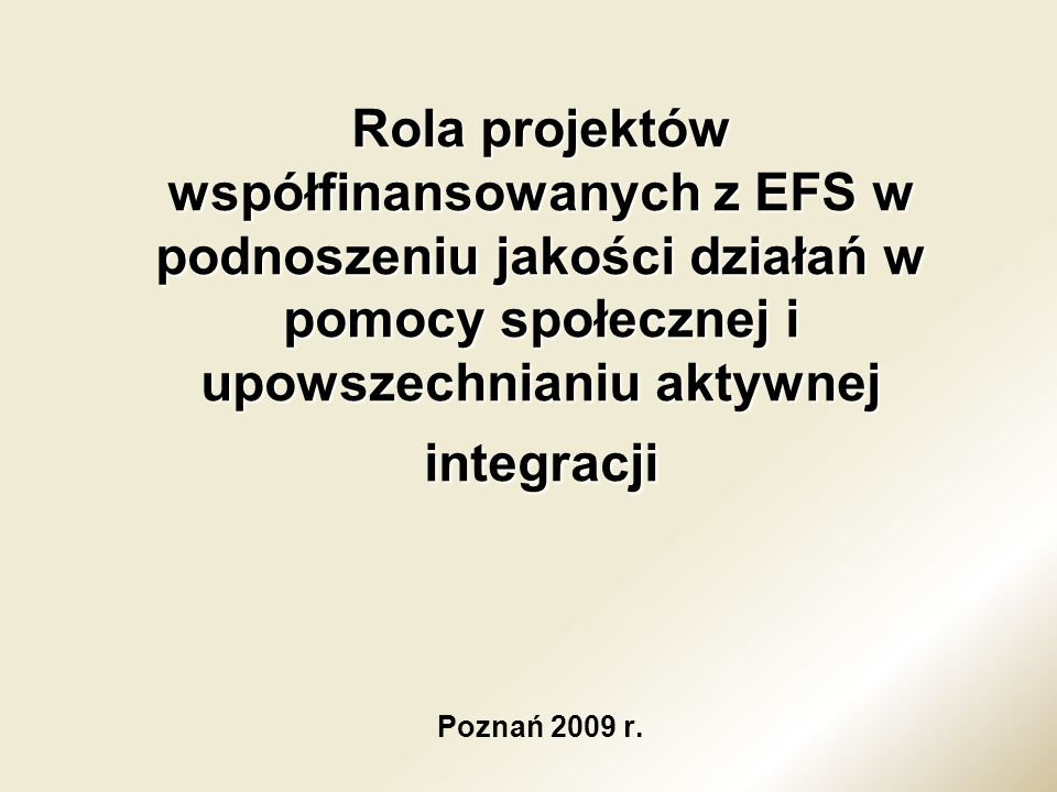 Rola projektów współfinansowanych z EFS w podnoszeniu jakości działań w pomocy społecznej i upowszechnianiu aktywnej integracji Poznań 2009 r.