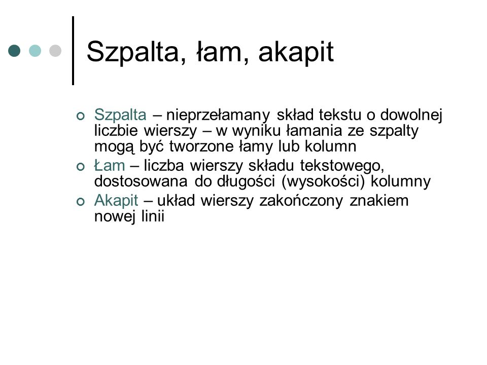 Szpalta, łam, akapit Szpalta – nieprzełamany skład tekstu o dowolnej liczbie wierszy – w wyniku łamania ze szpalty mogą być tworzone łamy lub kolumn.