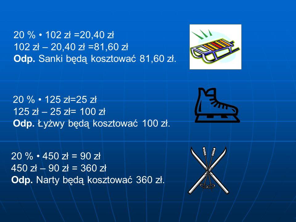 20 % • 102 zł =20,40 zł 102 zł – 20,40 zł =81,60 zł. Odp. Sanki będą kosztować 81,60 zł. 20 % • 125 zł=25 zł.
