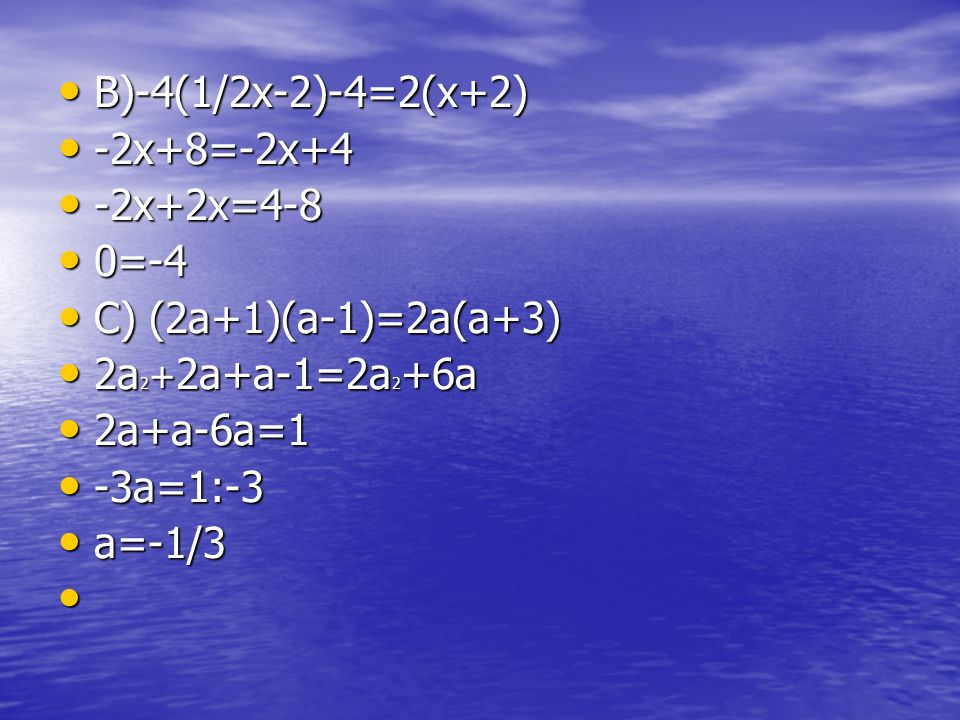 B)-4(1/2x-2)-4=2(x+2) -2x+8=-2x+4. -2x+2x=4-8. 0=-4. C) (2a+1)(a-1)=2a(a+3) 2a2+2a+a-1=2a2+6a. 2a+a-6a=1.
