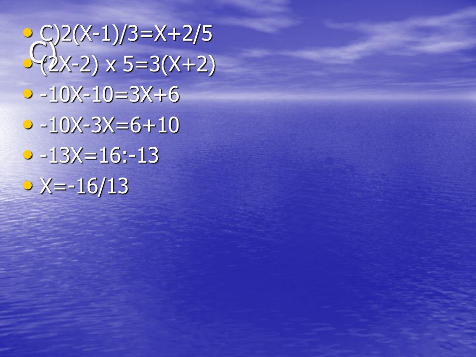 C) C)2(X-1)/3=X+2/5 (2X-2) x 5=3(X+2) -10X-10=3X+6 -10X-3X=6+10