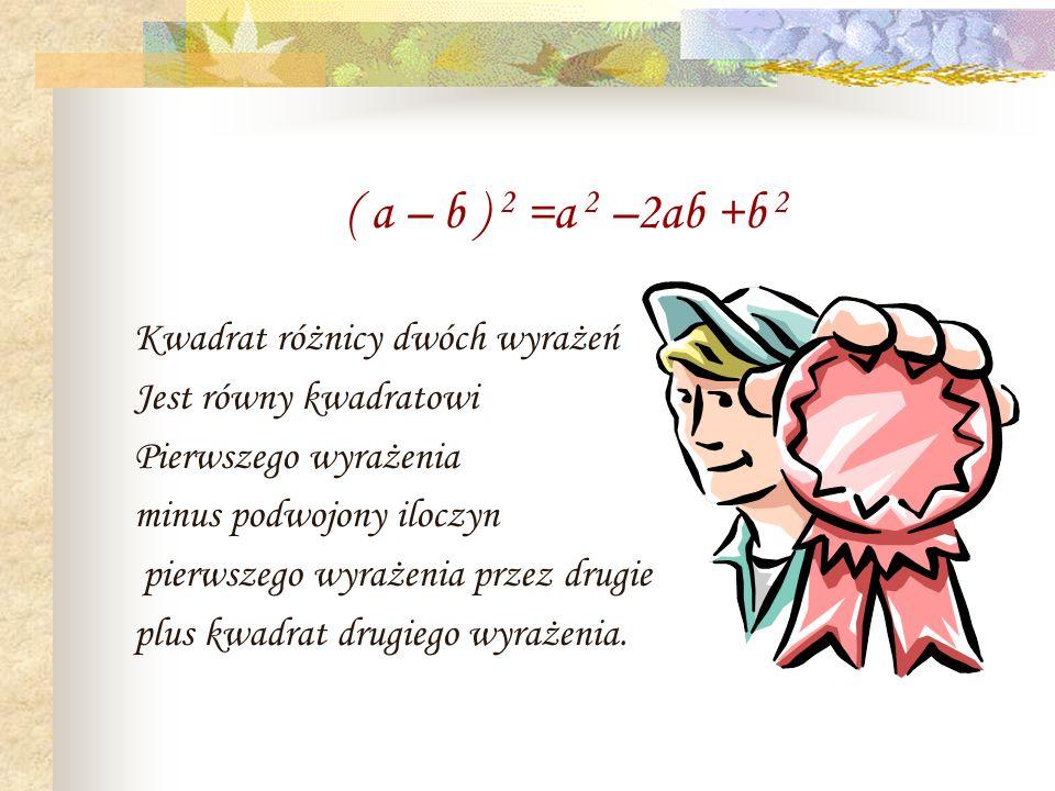 ( a – b ) 2 =a 2 –2ab +b 2 Kwadrat różnicy dwóch wyrażeń. Jest równy kwadratowi. Pierwszego wyrażenia.