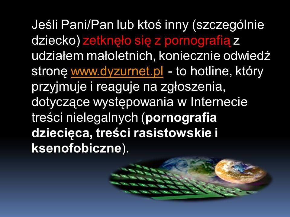 Jeśli Pani/Pan lub ktoś inny (szczególnie dziecko) zetknęło się z pornografią z udziałem małoletnich, koniecznie odwiedź stronę www.dyzurnet.pl - to hotline, który przyjmuje i reaguje na zgłoszenia, dotyczące występowania w Internecie treści nielegalnych (pornografia dziecięca, treści rasistowskie i ksenofobiczne).
