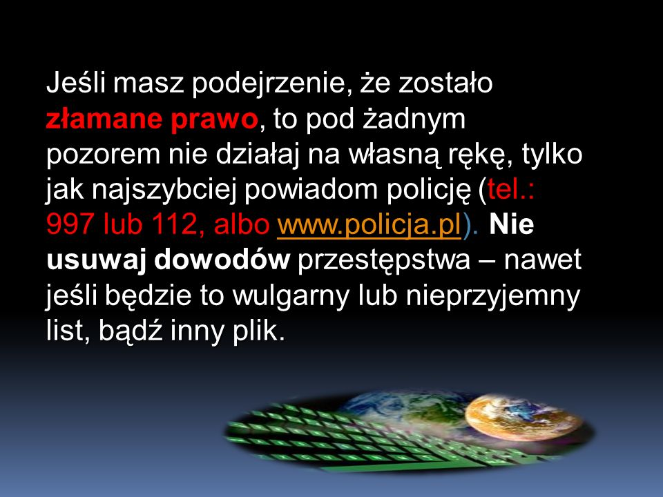 Jeśli masz podejrzenie, że zostało złamane prawo, to pod żadnym pozorem nie działaj na własną rękę, tylko jak najszybciej powiadom policję (tel.: 997 lub 112, albo www.policja.pl).